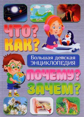 Что? Как? Почему? Зачем? Большая детская энциклопедия
