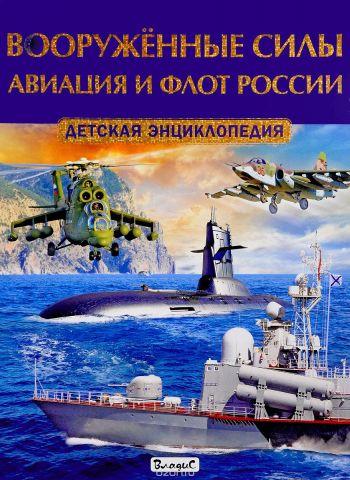 Вооруженные силы. Авиация и флот России. Детская энциклопедия